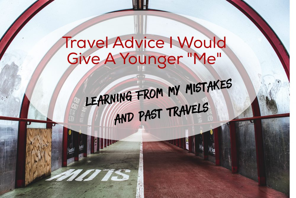 """Travel Advice I Would Give to a Younger """"me"""": Learning from Mistakes and Past Travels"""
